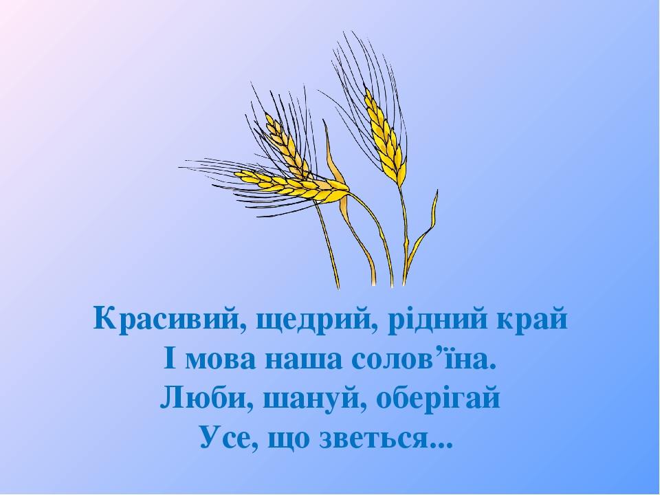 Красивий, щедрий, рідний край І мова наша солов'їна. Люби, шануй, оберігай Усе, що зветься...