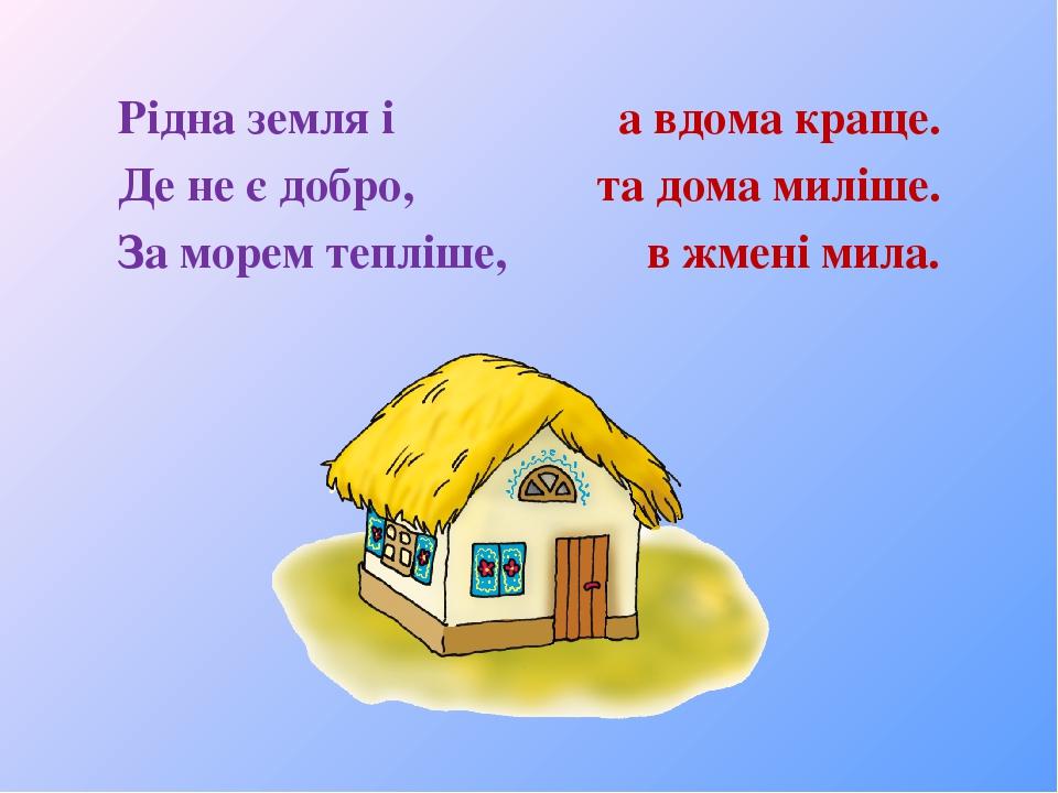 Рідна земля і а вдома краще. Де не є добро, та дома миліше. За морем тепліше, в жмені мила.