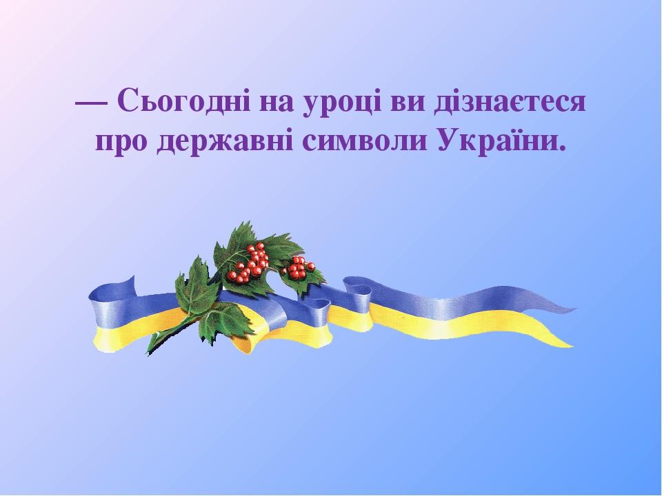 — Сьогодні на уроці ви дізнаєтеся про державні символи України.