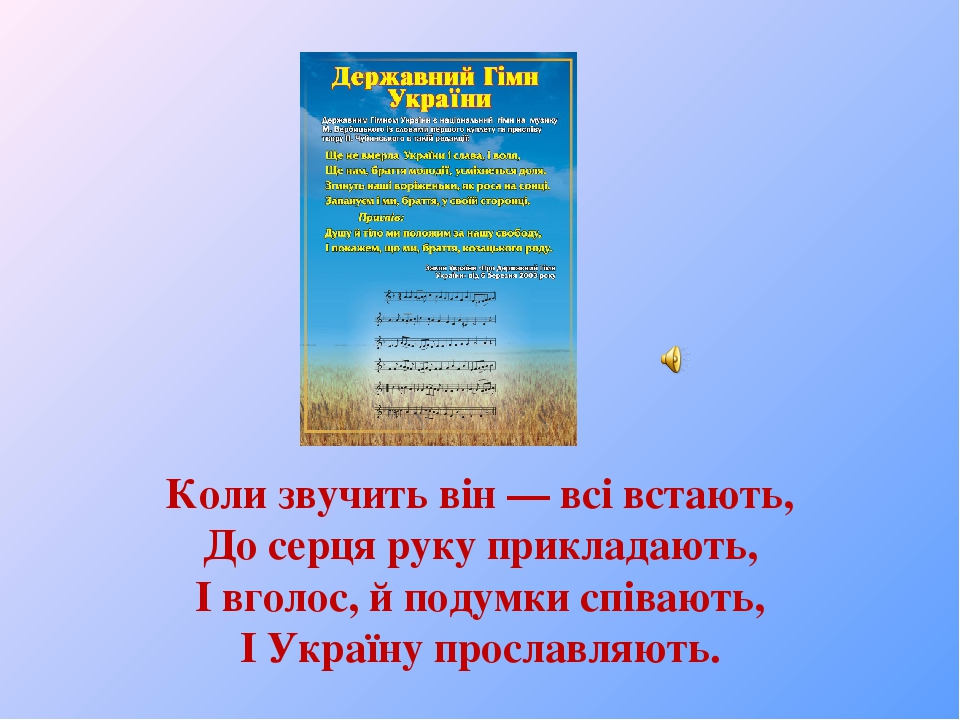 Коли звучить він — всі встають, До серця руку прикладають, І вголос, й подумки співають, І Україну прославляють.