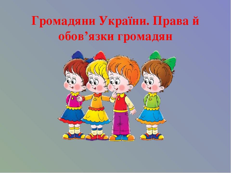 Громадяни України. Права й обов'язки громадян