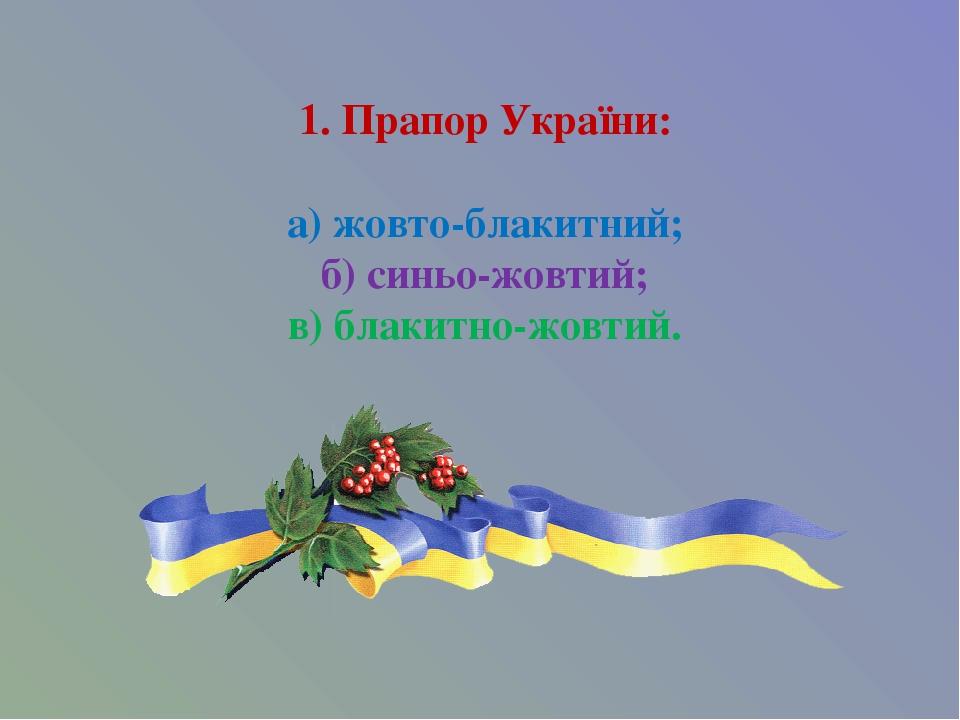 1. Прапор України: а) жовто-блакитний; б) синьо-жовтий; в) блакитно-жовтий.