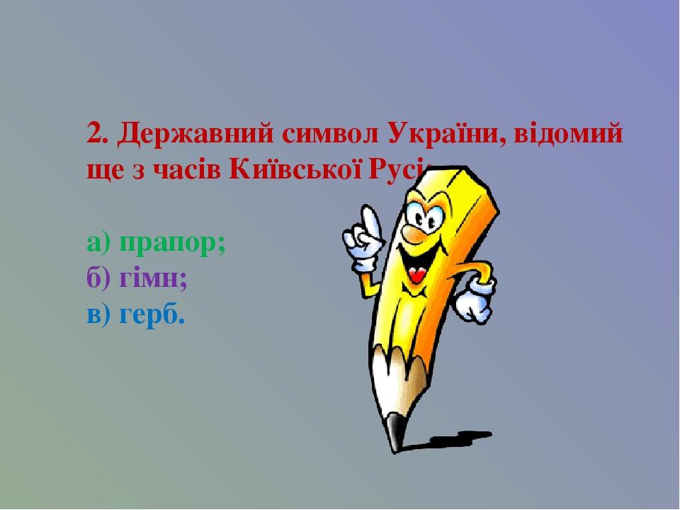 2. Державний символ України, відомий ще з часів Київської Русі: а) прапор; б) гімн; в) герб.
