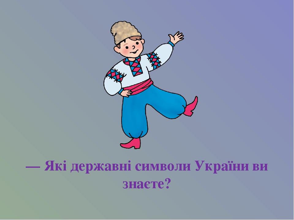 — Які державні символи України ви знаєте?