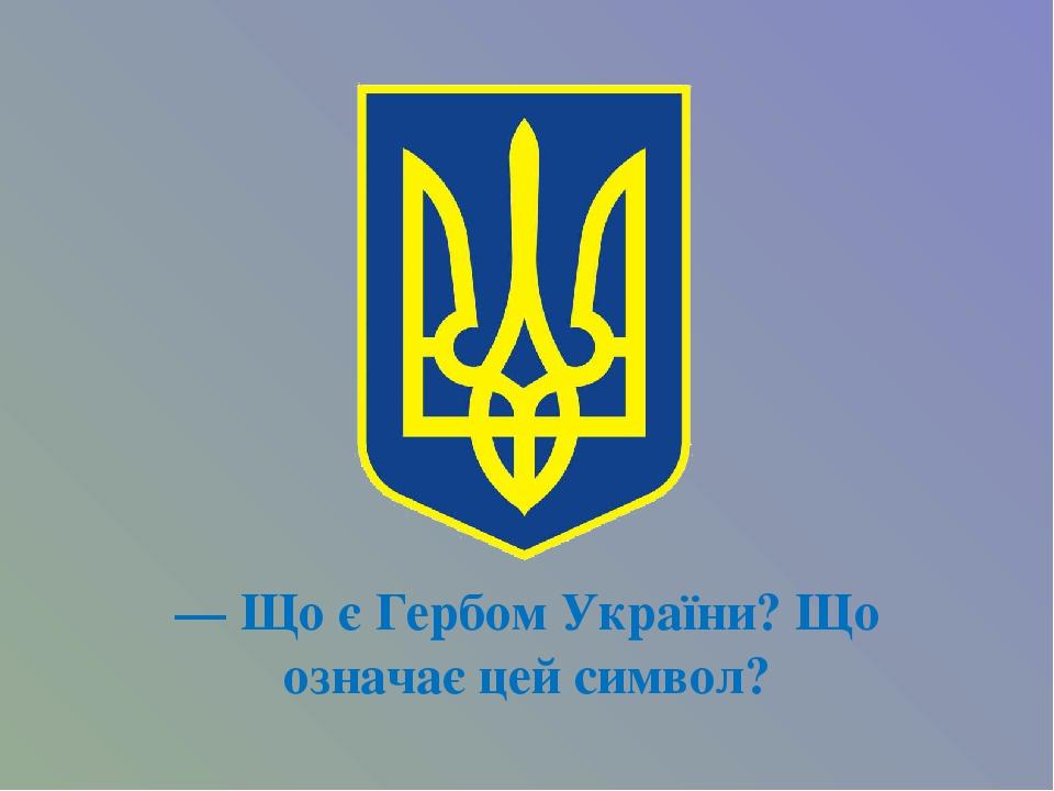 — Що є Гербом України? Що означає цей символ?