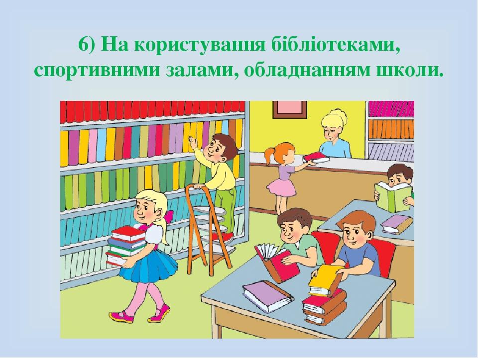 6) На користування бібліотеками, спортивними залами, обладнанням школи.