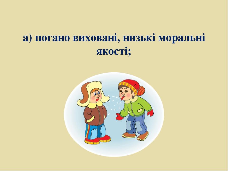 а) погано виховані, низькі моральні якості;