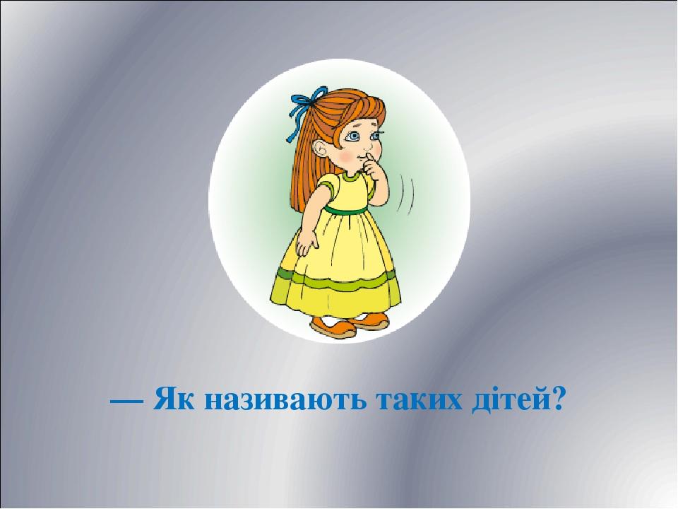— Як називають таких дітей?