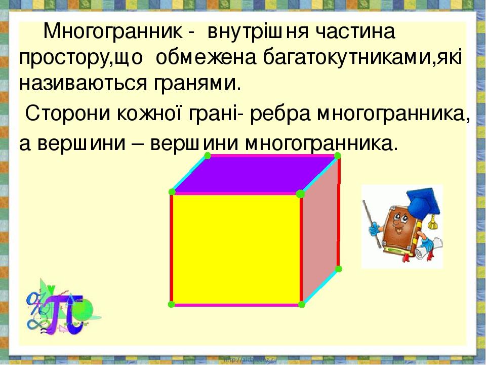 Многогранник - внутрішня частина простору,що обмежена багатокутниками,які називаються гранями. Сторони кожної грані- ребра многогранника, а вершини...