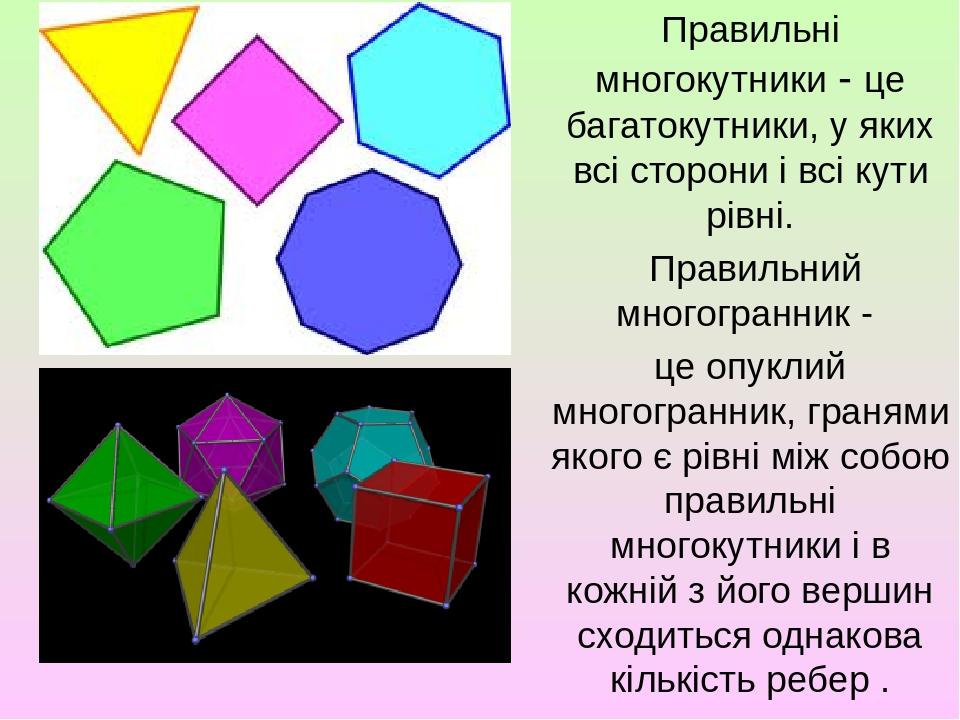 Правильні многокутники - це багатокутники, у яких всі сторони і всі кути рівні. Правильний многогранник - це опуклий многогранник, гранями якого є ...