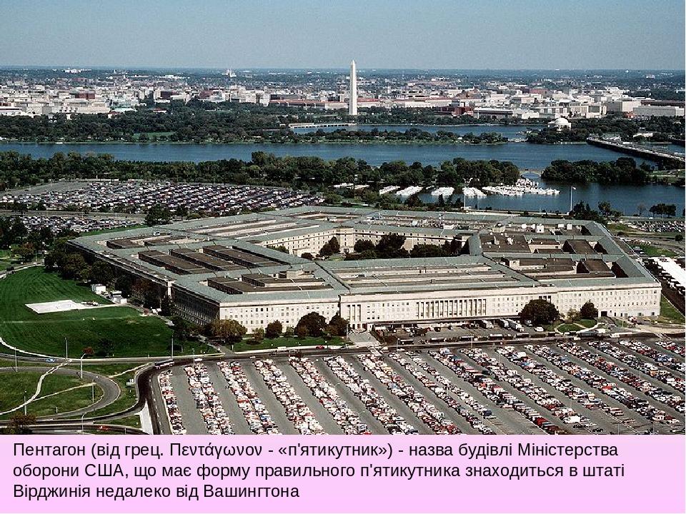 Пентагон (від грец. Πεντάγωνον - «п'ятикутник») - назва будівлі Міністерства оборони США, що має форму правильного п'ятикутника знаходиться в штаті...