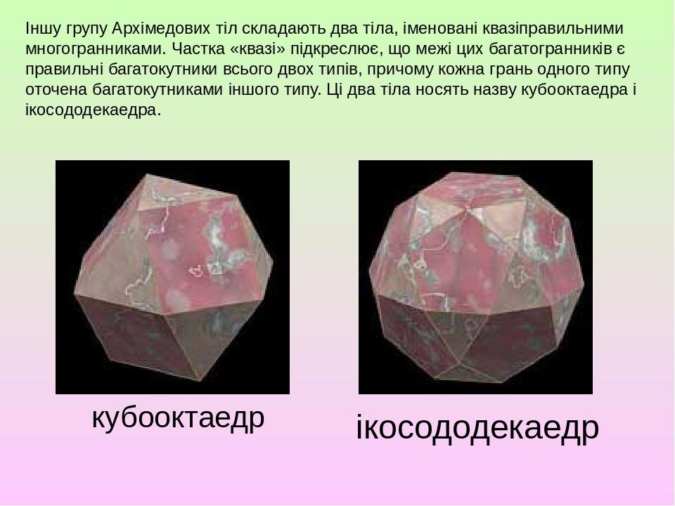 Іншу групу Архімедових тіл складають два тіла, іменовані квазіправильними многогранниками. Частка «квазі» підкреслює, що межі цих багатогранників є...