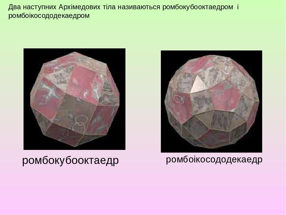 Два наступних Архімедових тіла називаються ромбокубооктаедром і ромбоікосододекаедром ромбокубооктаедр ромбоікосододекаедр