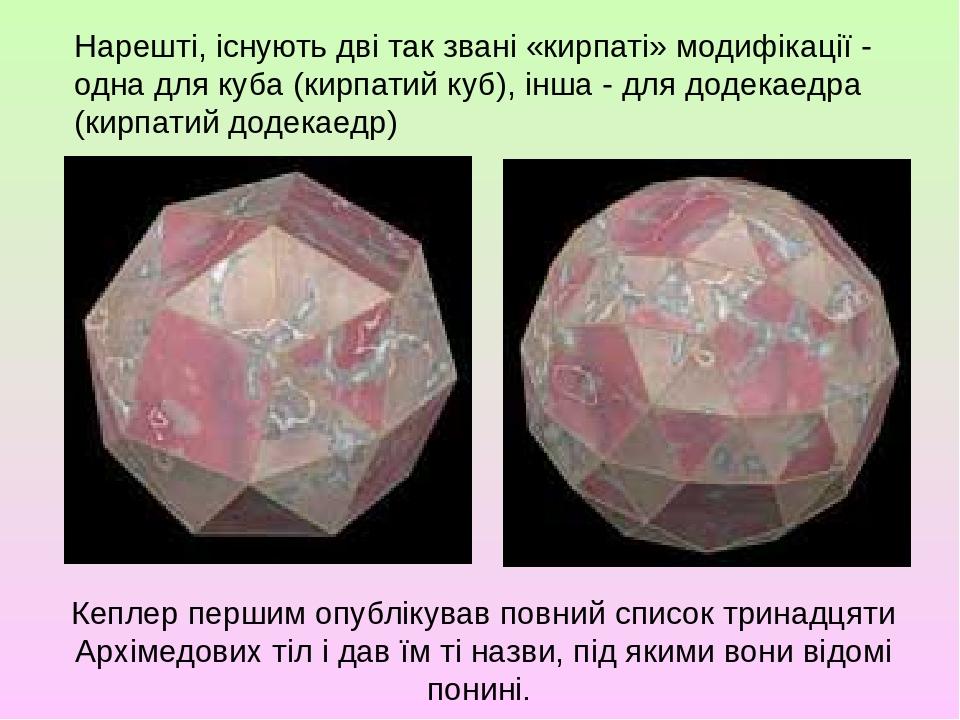 Нарешті, існують дві так звані «кирпаті» модифікації - одна для куба (кирпатий куб), інша - для додекаедра (кирпатий додекаедр) Кеплер першим опубл...