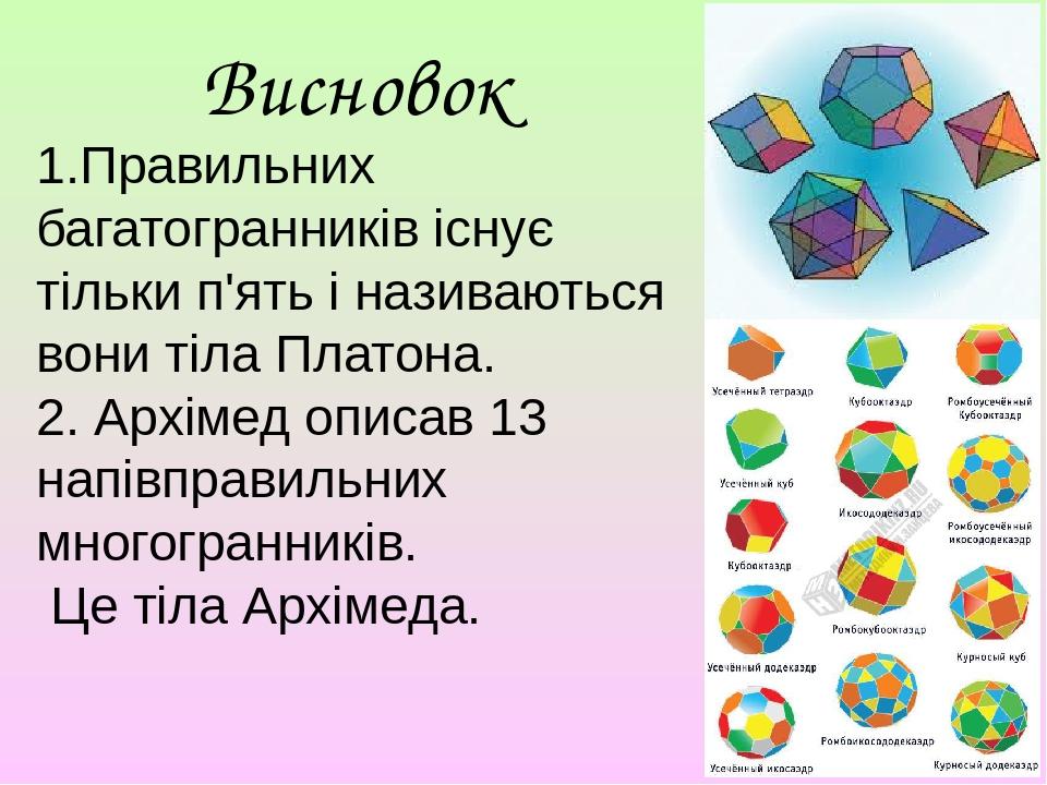 Висновок 1.Правильних багатогранників існує тільки п'ять і називаються вони тіла Платона. 2. Архімед описав 13 напівправильних многогранників. Це т...