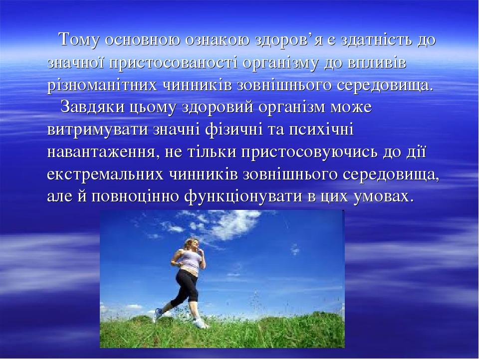 Тому основною ознакою здоров'я є здатність до значної пристосованості організму до впливів різноманітних чинників зовнішнього середовища. Завдяки ц...