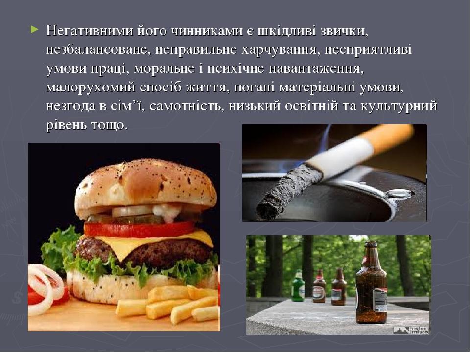 Негативними його чинниками є шкідливі звички, незбалансоване, неправильне харчування, несприятливі умови праці, моральне і психічне навантаження, м...