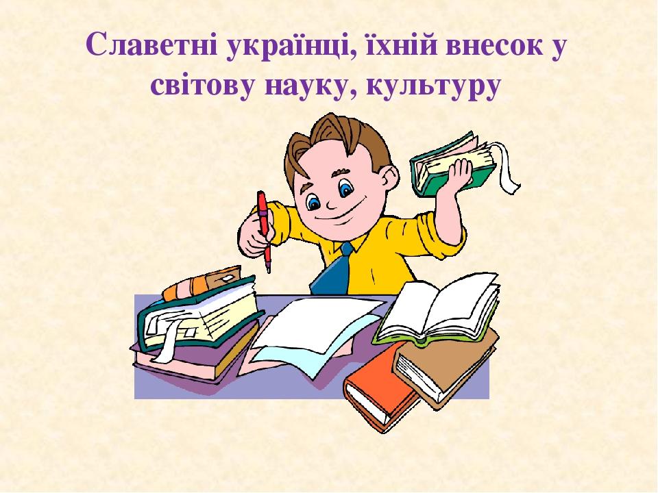 Славетні українці, їхній внесок у світову науку, культуру