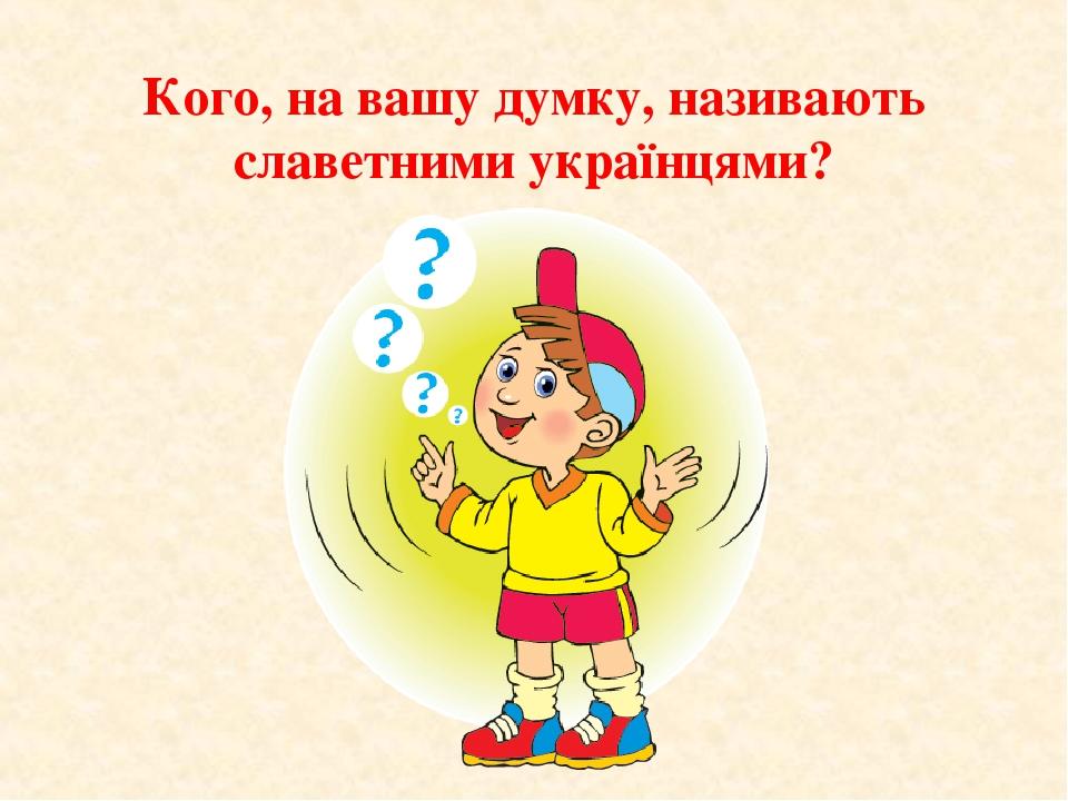 Кого, на вашу думку, називають славетними українцями?