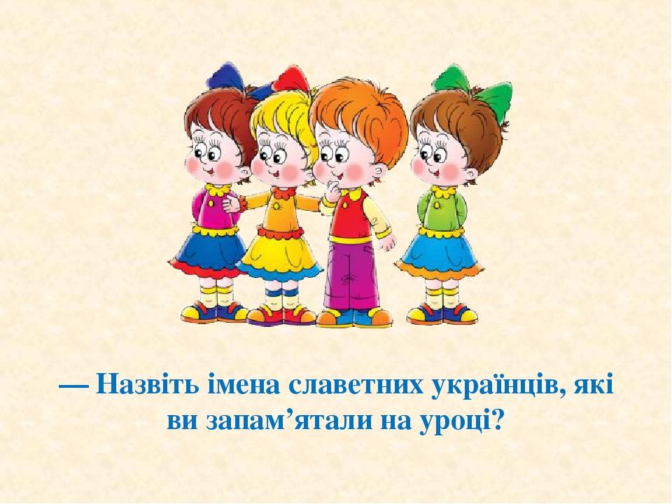 — Назвіть імена славетних українців, які ви запам'ятали на уроці?