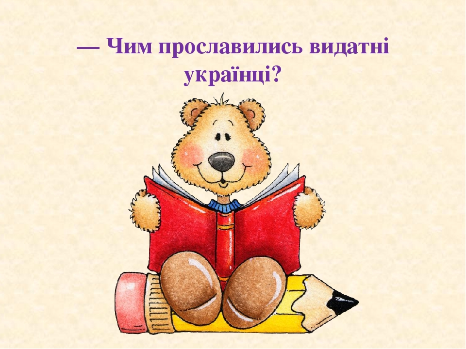 — Чим прославились видатні українці?