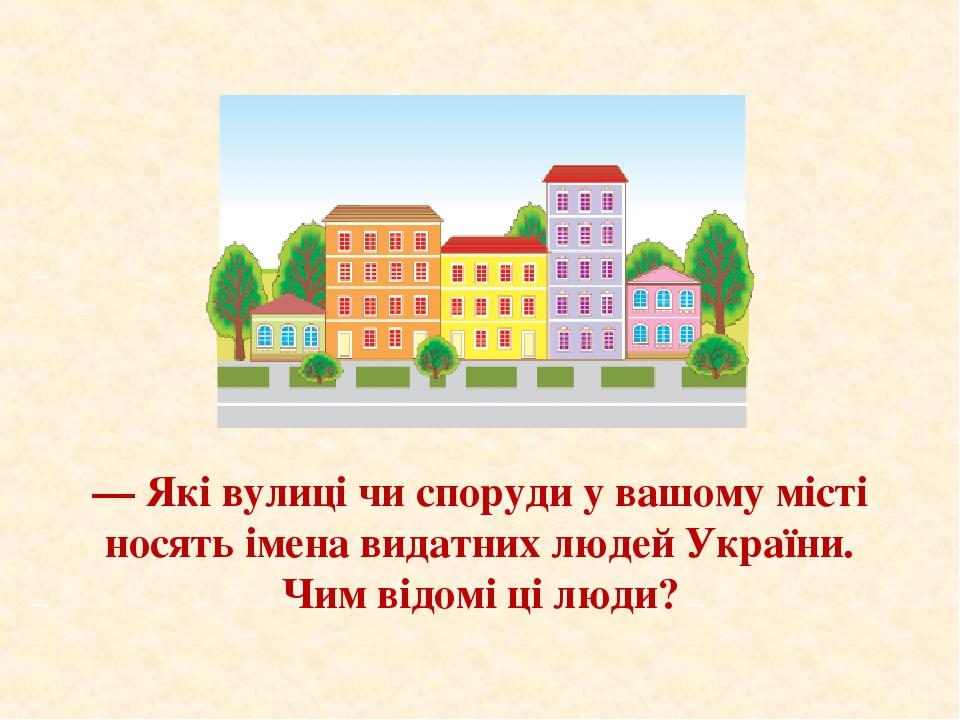 — Які вулиці чи споруди у вашому місті носять імена видатних людей України. Чим відомі ці люди?