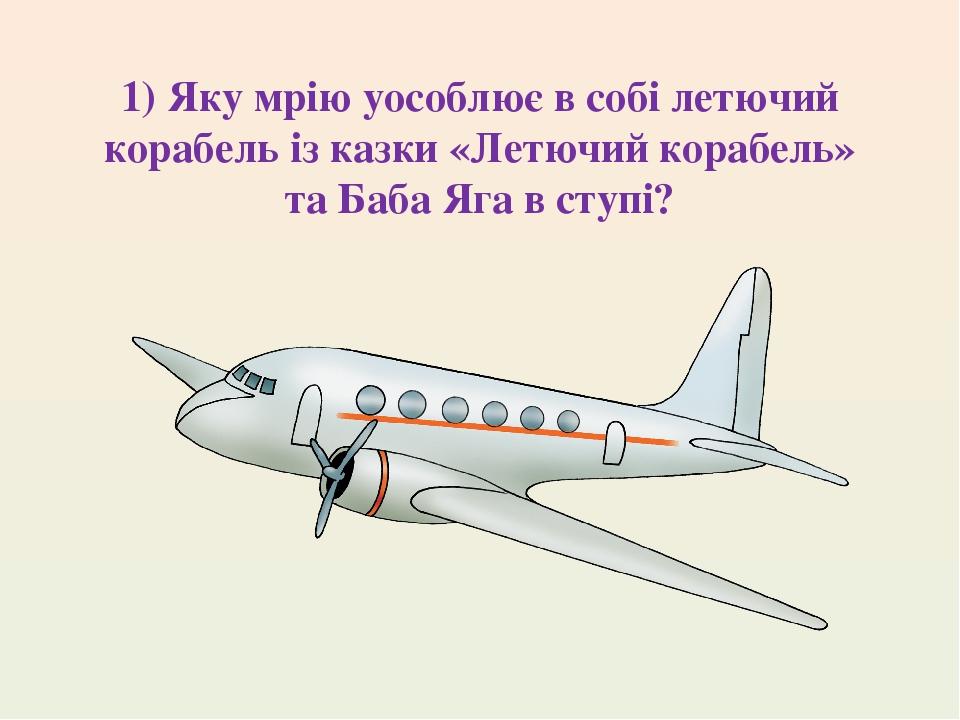 1) Яку мрію уособлює в собі летючий корабель із казки «Летючий корабель» та Баба Яга в ступі?