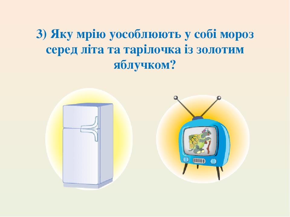 3) Яку мрію уособлюють у собі мороз серед літа та тарілочка із золотим яблучком?