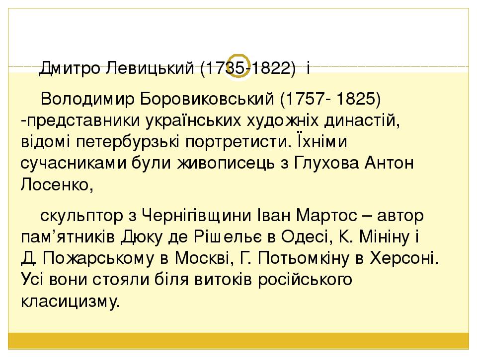 Дмитро Левицький (1735-1822) і Володимир Боровиковський (1757- 1825) -представники українських художніх династій, відомі петербурзькі портретисти. ...