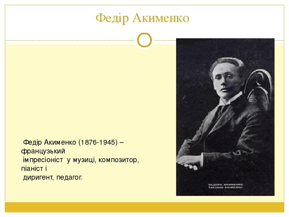 Федір Акименко Федір Акименко (1876-1945) – французький імпресіоніст у музиці, композитор, піаніст і диригент, педагог.