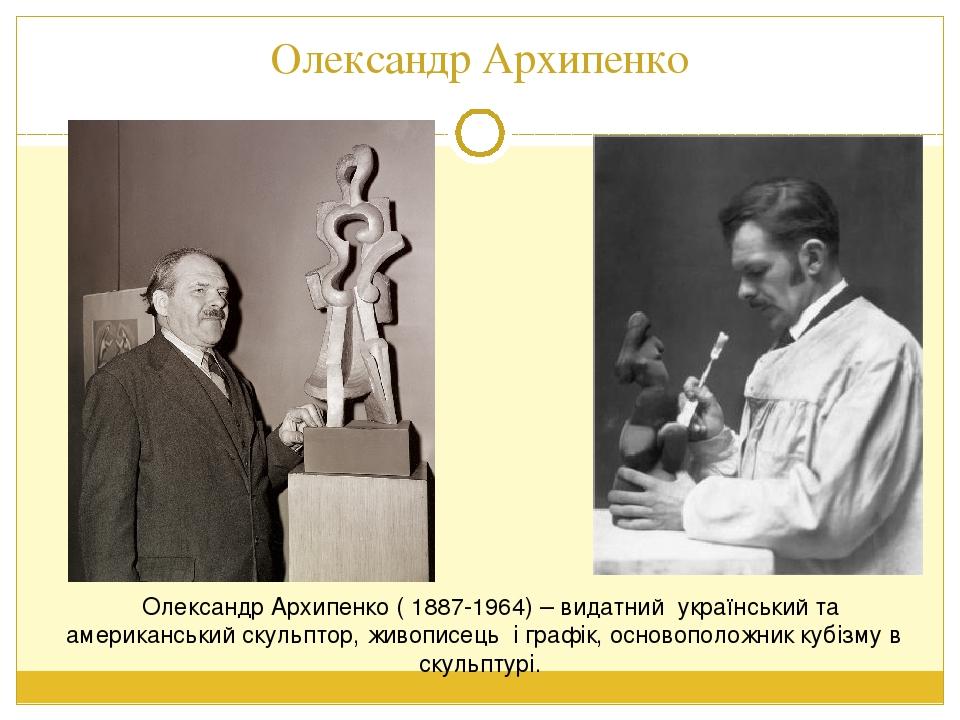 Олександр Архипенко Олександр Архипенко ( 1887-1964) – видатний український та американський скульптор, живописець і графік, основоположник кубізму...