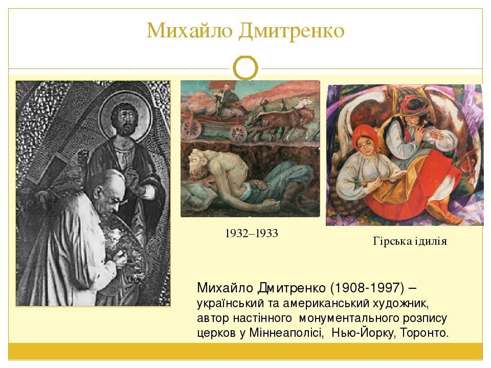 Михайло Дмитренко Гірська ідилія 1932–1933 Михайло Дмитренко (1908-1997) – український та американський художник, автор настінного монументального ...