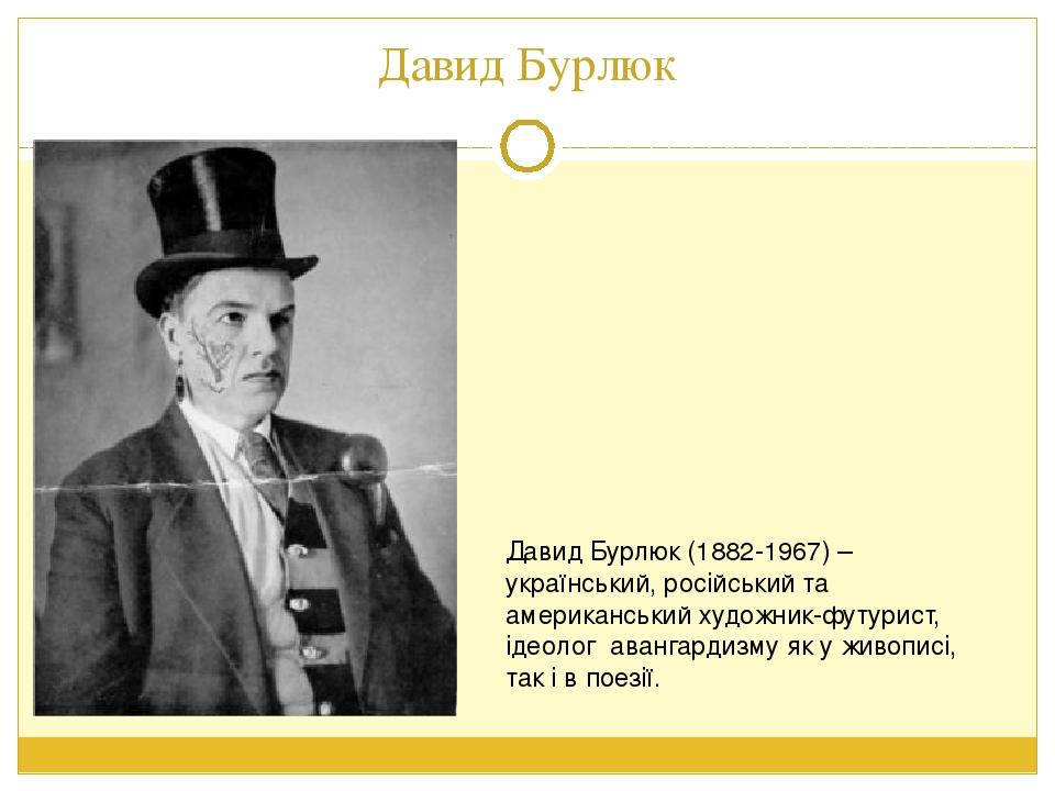 Давид Бурлюк Давид Бурлюк (1882-1967) – український, російський та американський художник-футурист, ідеолог авангардизму як у живописі, так і в пое...