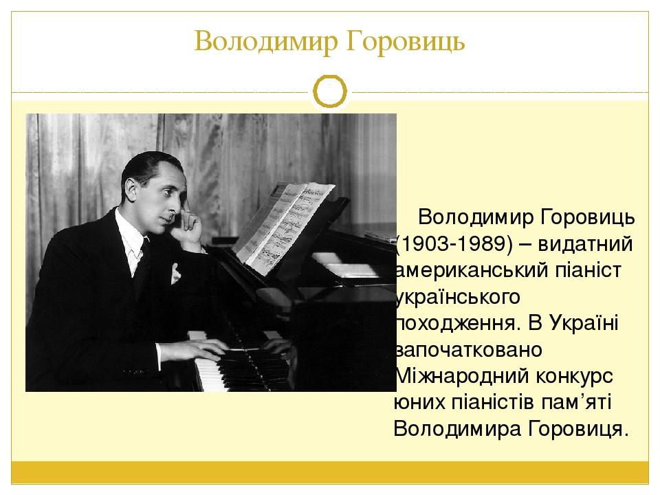 Володимир Горовиць Володимир Горовиць (1903-1989) – видатний американський піаніст українського походження. В Україні започатковано Міжнародний кон...