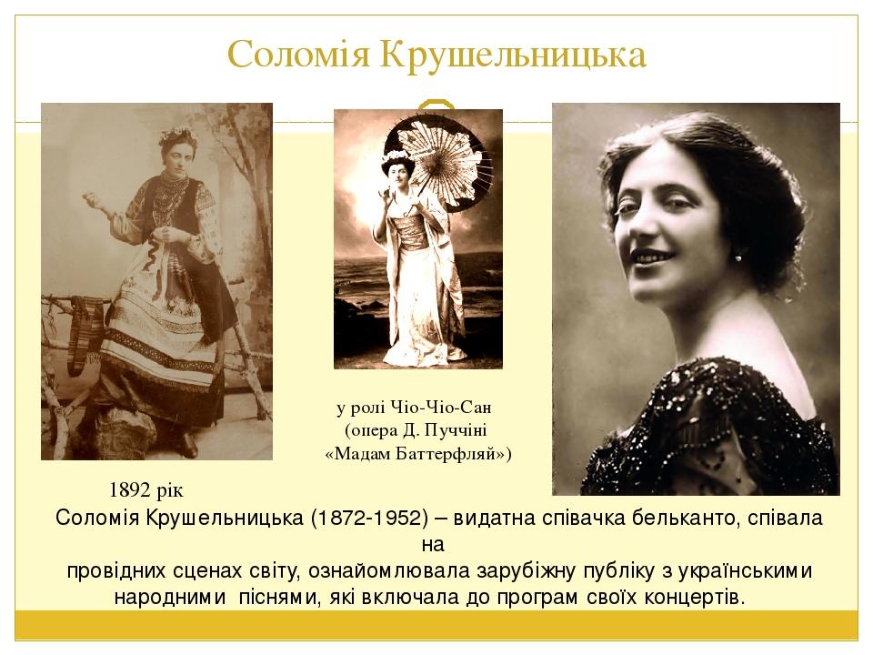 1892 рік у ролі Чіо-Чіо-Сан (опера Д. Пуччіні «Мадам Баттерфляй») Соломія Крушельницька (1872-1952) – видатна співачка бельканто, співала на провід...