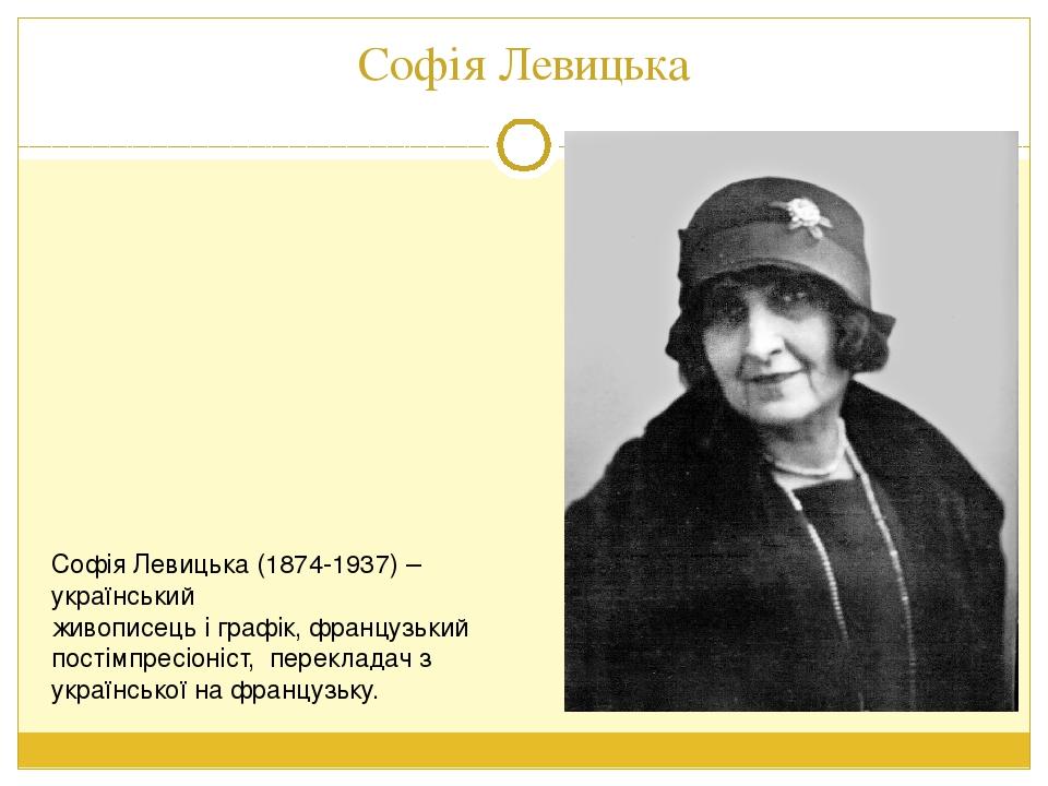 Софія Левицька Софія Левицька (1874-1937) – український живописець і графік, французький постімпресіоніст, перекладач з української на французьку.