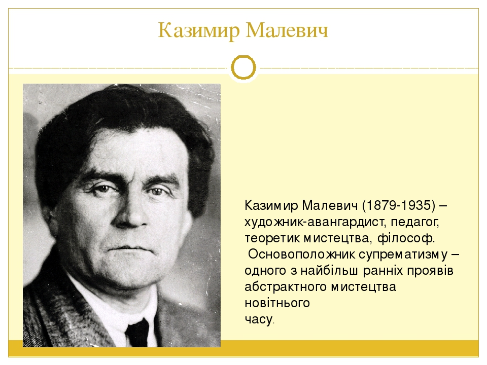 Казимир Малевич Казимир Малевич (1879-1935) – художник-авангардист, педагог, теоретик мистецтва, філософ. Основоположник супрематизму – одного з на...