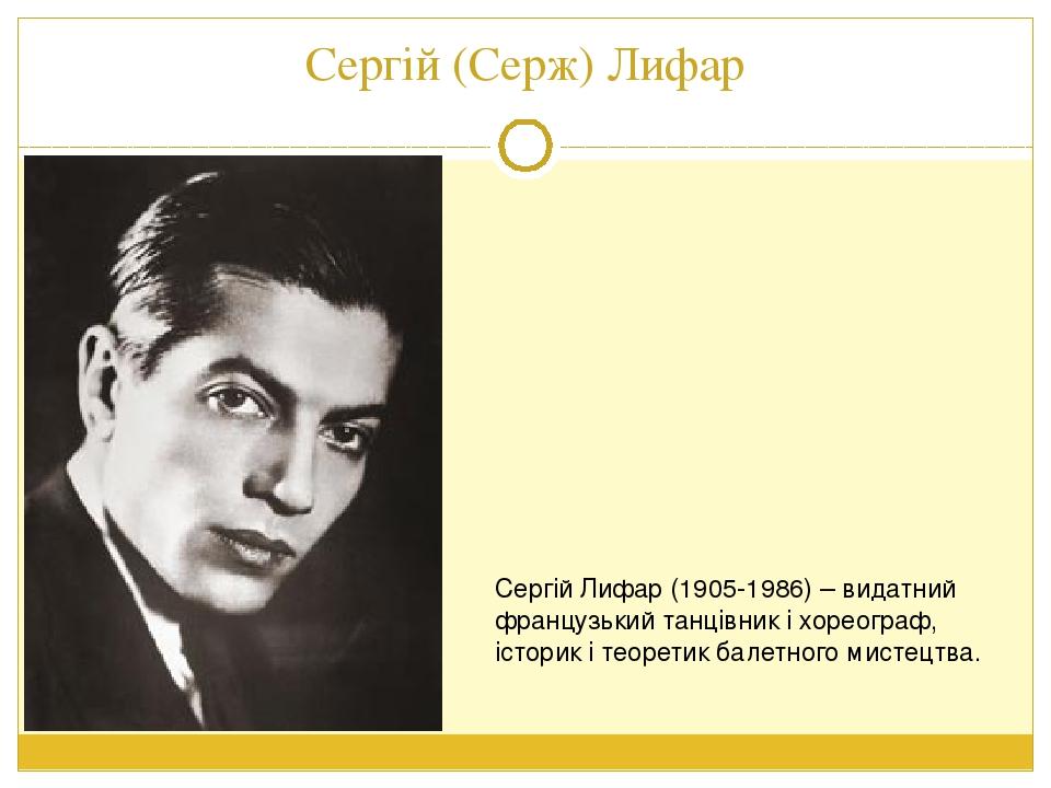 Сергій (Серж) Лифар Сергій Лифар (1905-1986) – видатний французький танцівник і хореограф, історик і теоретик балетного мистецтва.