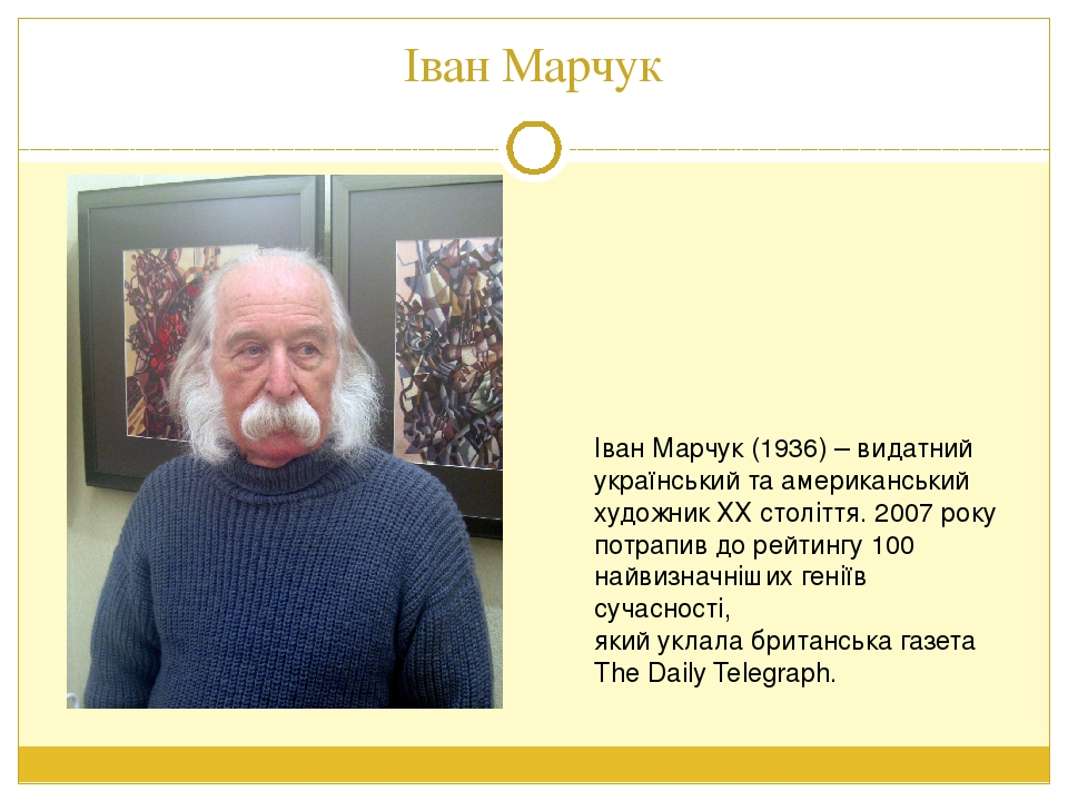 Іван Марчук Іван Марчук (1936) – видатний український та американський художник ХХ століття. 2007 року потрапив до рейтингу 100 найвизначніших гені...