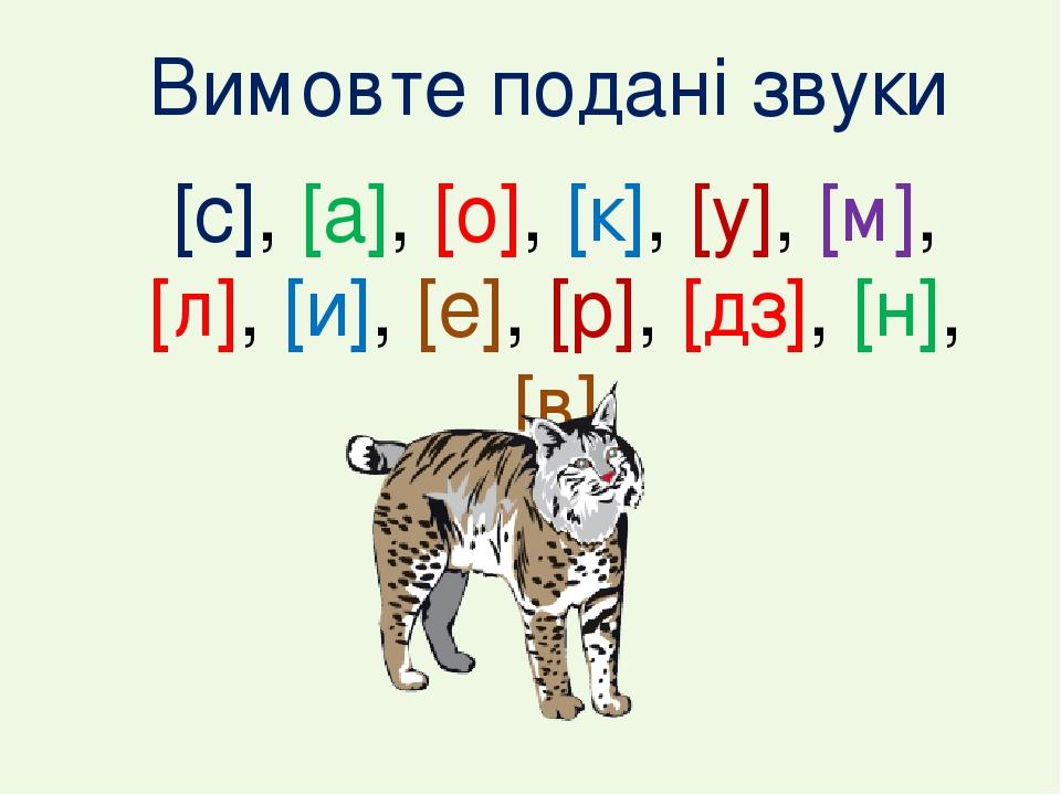 Вимовте подані звуки [с], [а], [о], [к], [у], [м], [л], [и], [е], [р], [дз], [н], [в]