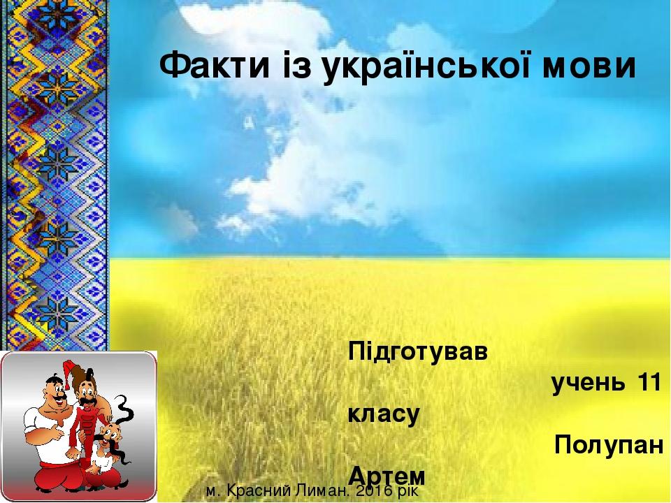 Підготував учень 11 класу Полупан Артем Факти із української мови м. Красний Лиман. 2016 рік