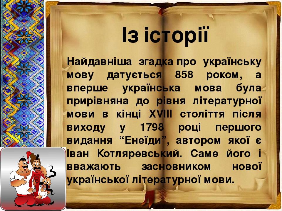 Найдавніша згадкапро українську мову датується 858 роком, а вперше українська мова була прирівняна до рівня літературної мови в кінці XVIII століт...