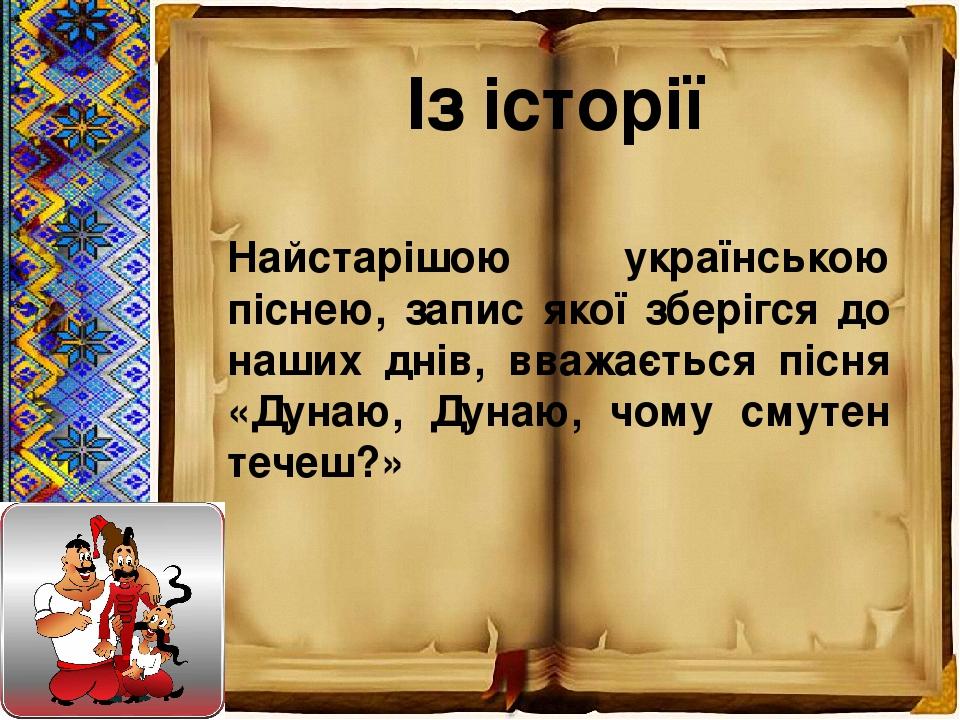 Із історії Найстарішою українською піснею, запис якої зберігся до наших днів, вважається пісня «Дунаю, Дунаю, чому смутен течеш?»