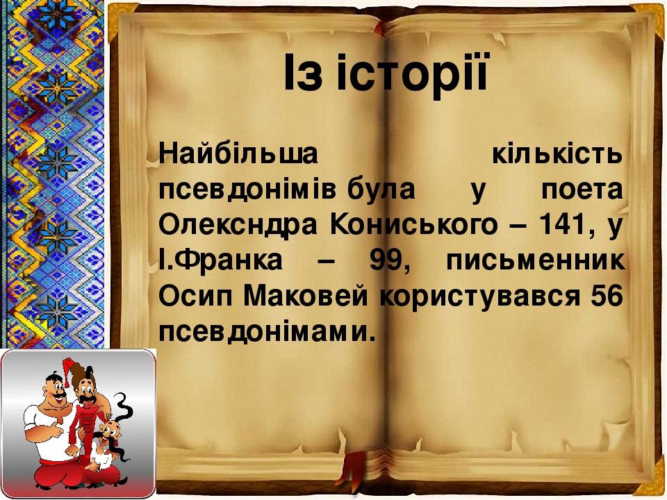 Із історії Найбільша кількість псевдонімівбула у поета Олексндра Кониського – 141, у І.Франка – 99, письменник Осип Маковей користувався 56 псевдо...