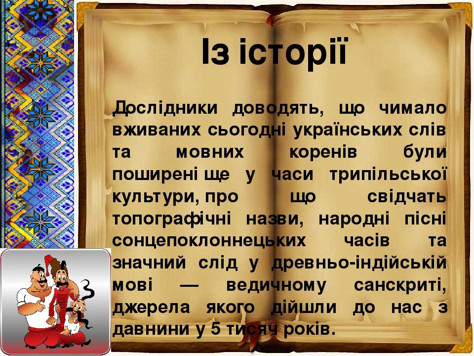 Із історії Дослідники доводять, що чимало вживаних сьогодні українських слів та мовних коренів були поширеніще у часи трипільської культури,про щ...
