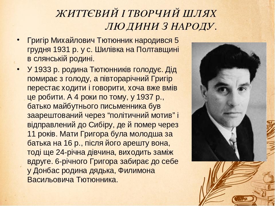 ЖИТТЄВИЙ І ТВОРЧИЙ ШЛЯХ ЛЮДИНИ З НАРОДУ. Григір Михайлович Тютюнник народився 5 грудня 1931 р. у с. Шилівка на Полтавщині в слянській родині. У 193...