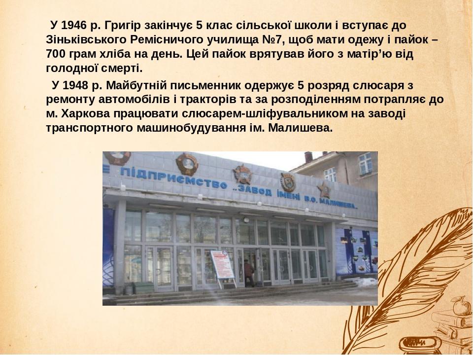 У 1946 р. Григір закінчує 5 клас сільської школи і вступає до Зіньківського Ремісничого училища №7, щоб мати одежу і пайок – 700 грам хліба на день...