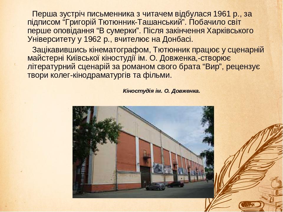 """Перша зустріч письменника з читачем відбулася 1961 р., за підписом """"Григорій Тютюнник-Ташанський"""". Побачило світ перше оповідання """"В сумерки"""". Післ..."""