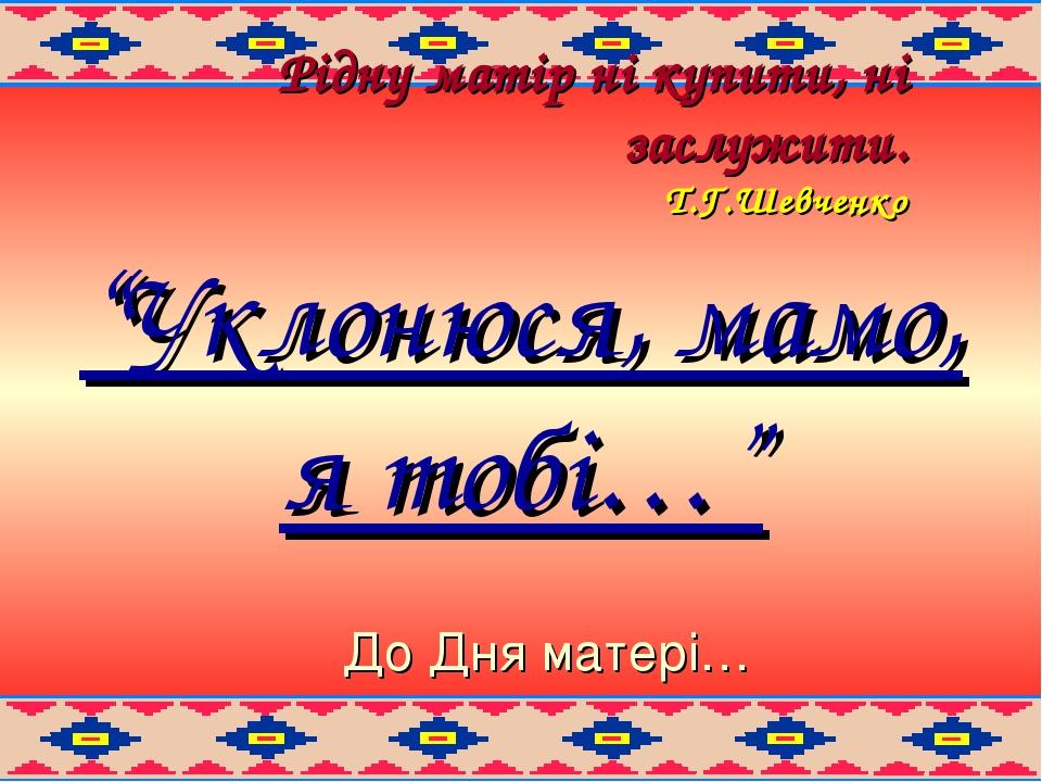 """Рідну матір ні купити, ні заслужити. Т.Г.Шевченко """"Уклонюся, мамо, я тобі…"""" До Дня матері…"""