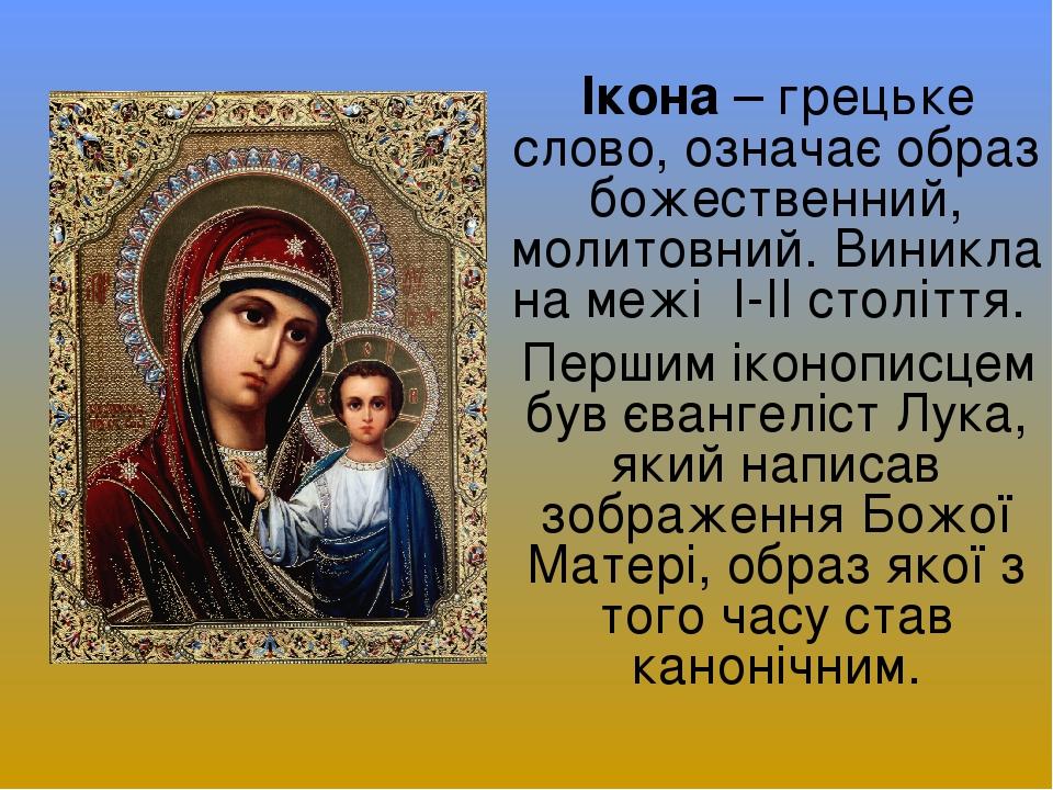 Ікона – грецьке слово, означає образ божественний, молитовний. Виникла на межі І-ІІ століття. Першим іконописцем був євангеліст Лука, який написав ...